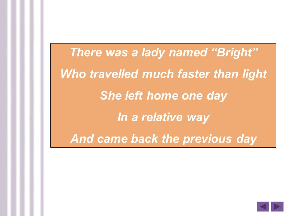 There was a lady named Bright Who travelled much faster than light She left home one day In a relative way And came back the previous day