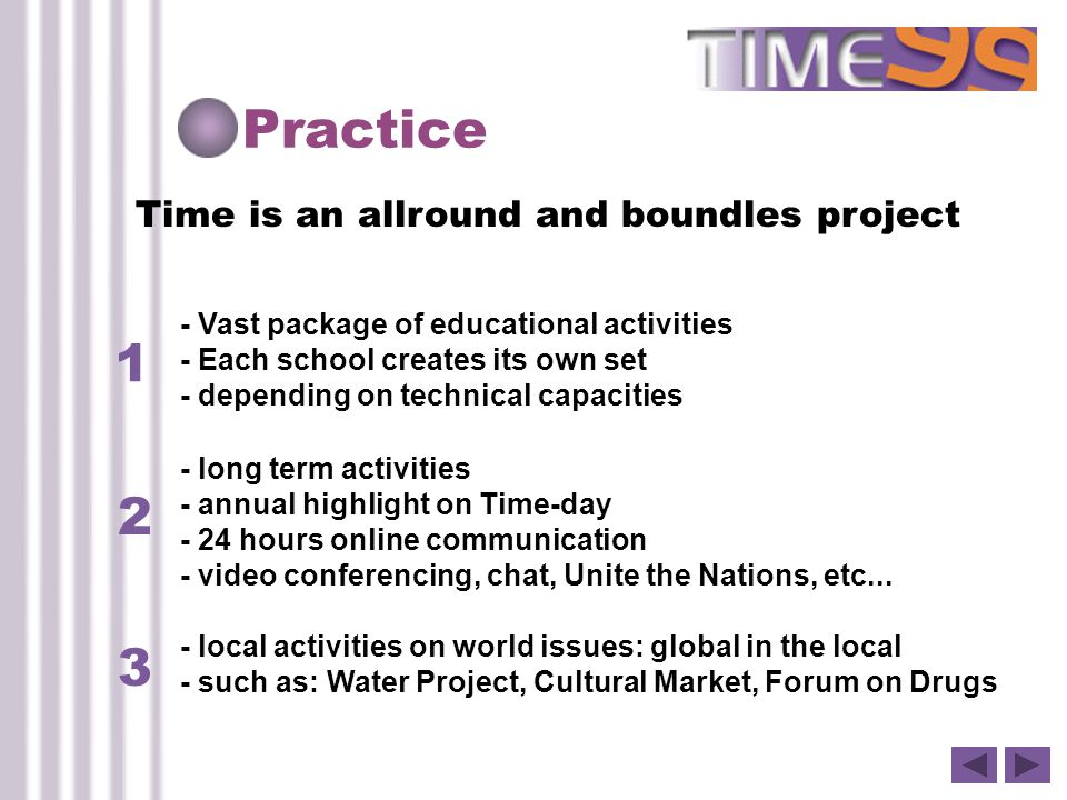 Practice Time is an allround and boundles project 1 - Vast package of educational activities - Each school creates its own set - depending on technical capacities 2 3 - long term activities - annual highlight on Time-day - 24 hours online communication - video conferencing, chat, Unite the Nations, etc...