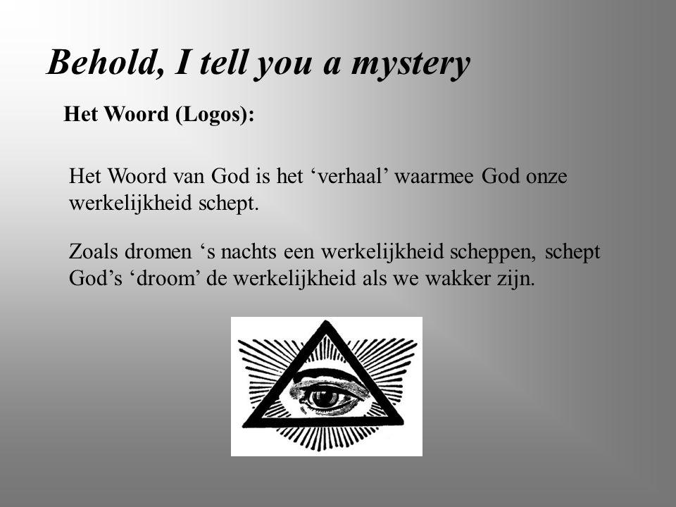 Behold, I tell you a mystery Het Woord van God is het 'verhaal' waarmee God onze werkelijkheid schept. Zoals dromen 's nachts een werkelijkheid schepp