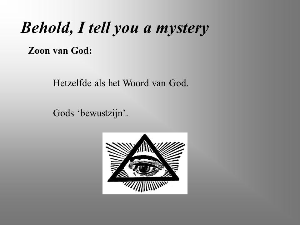 Behold, I tell you a mystery Zoon van God: Hetzelfde als het Woord van God. Gods 'bewustzijn'.