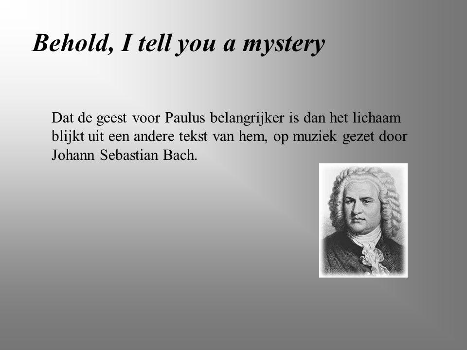 Dat de geest voor Paulus belangrijker is dan het lichaam blijkt uit een andere tekst van hem, op muziek gezet door Johann Sebastian Bach. Behold, I te