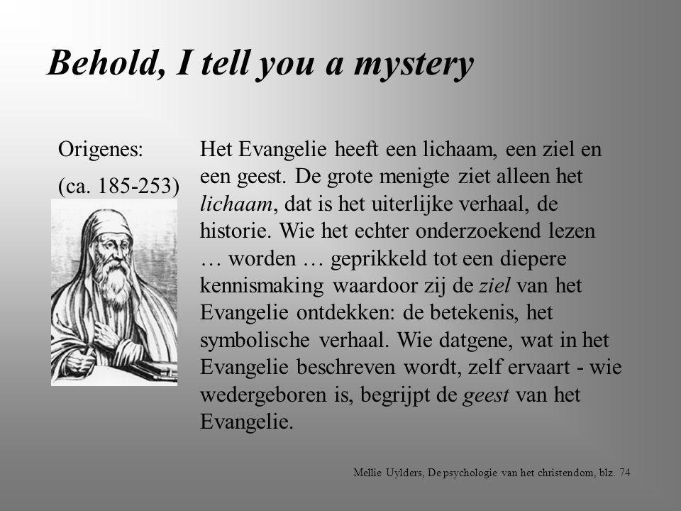Behold, I tell you a mystery Origenes: (ca. 185-253) Het Evangelie heeft een lichaam, een ziel en een geest. De grote menigte ziet alleen het lichaam,