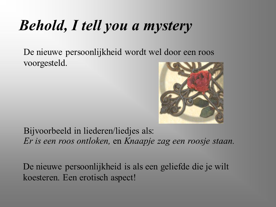 Behold, I tell you a mystery Bijvoorbeeld in liederen/liedjes als: De nieuwe persoonlijkheid wordt wel door een roos voorgesteld. De nieuwe persoonlij