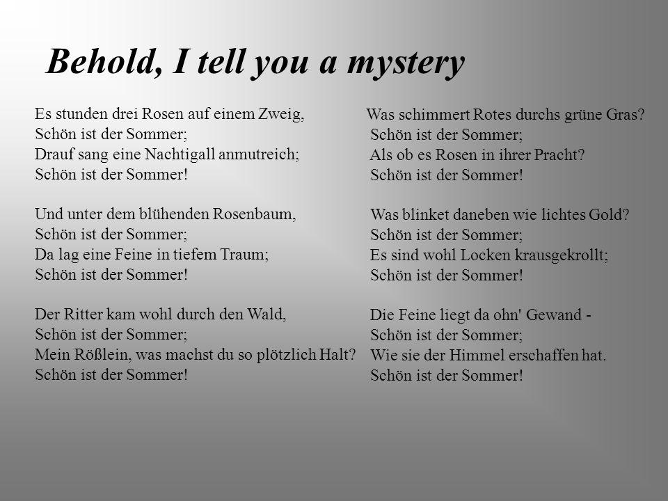 Behold, I tell you a mystery Es stunden drei Rosen auf einem Zweig, Schön ist der Sommer; Drauf sang eine Nachtigall anmutreich; Schön ist der Sommer!