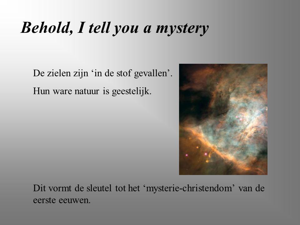 Behold, I tell you a mystery De zielen zijn 'in de stof gevallen'. Hun ware natuur is geestelijk. Dit vormt de sleutel tot het 'mysterie-christendom'