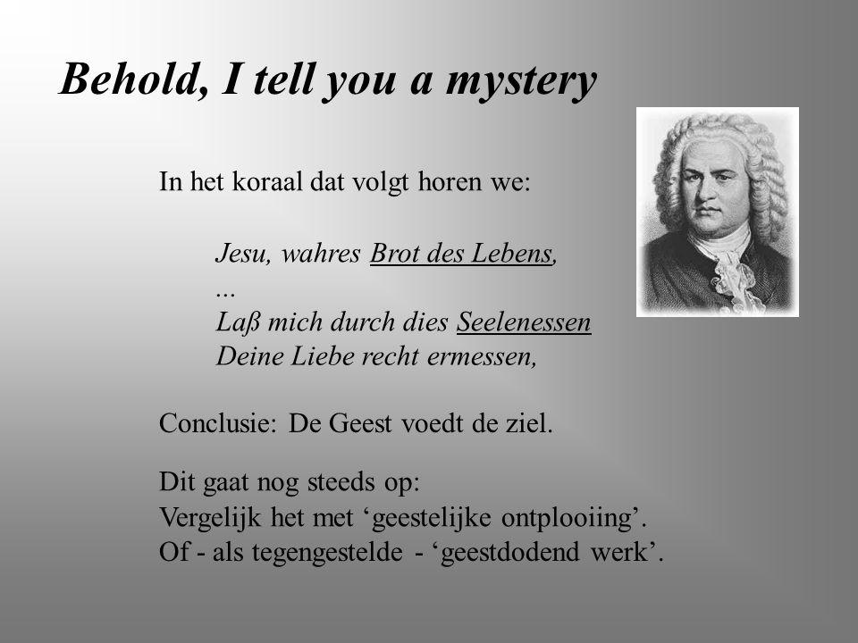 Behold, I tell you a mystery Jesu, wahres Brot des Lebens, In het koraal dat volgt horen we: Laß mich durch dies Seelenessen Deine Liebe recht ermesse