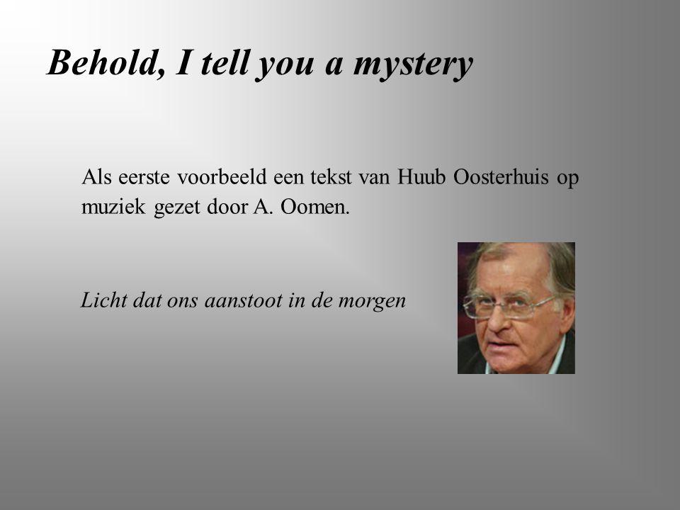 Als eerste voorbeeld een tekst van Huub Oosterhuis op muziek gezet door A. Oomen. Behold, I tell you a mystery Licht dat ons aanstoot in de morgen