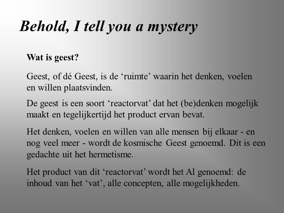 Behold, I tell you a mystery Wat is geest? Geest, of dé Geest, is de 'ruimte' waarin het denken, voelen en willen plaatsvinden. De geest is een soort