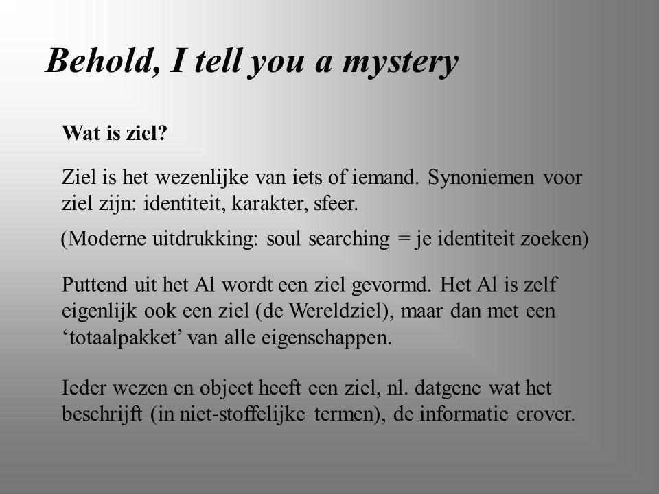 Behold, I tell you a mystery Wat is ziel? Ziel is het wezenlijke van iets of iemand. Synoniemen voor ziel zijn: identiteit, karakter, sfeer. Puttend u