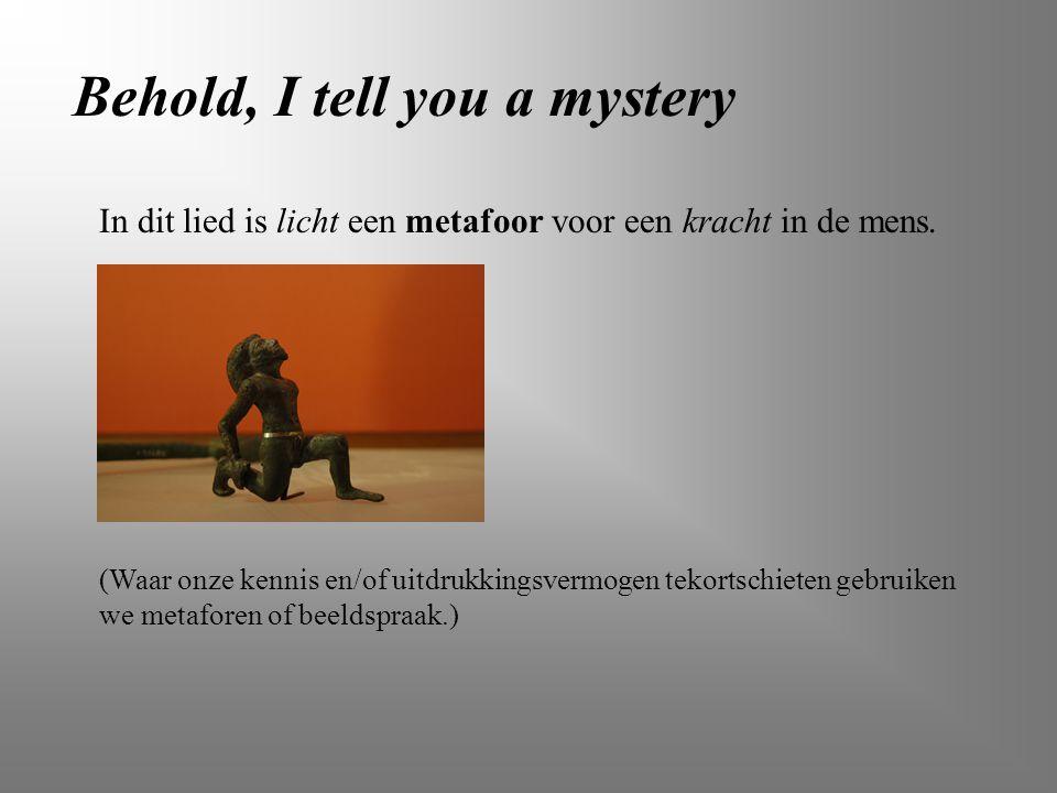 Behold, I tell you a mystery (Waar onze kennis en/of uitdrukkingsvermogen tekortschieten gebruiken we metaforen of beeldspraak.) In dit lied is licht
