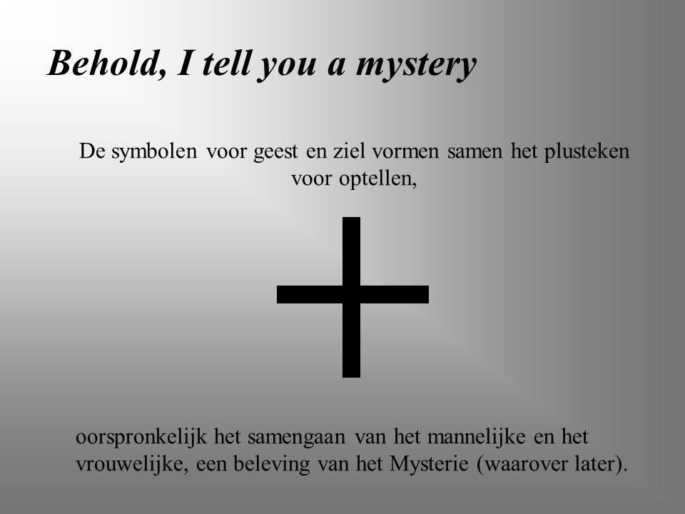 Behold, I tell you a mystery De symbolen voor geest en ziel vormen samen het plusteken voor optellen, oorspronkelijk het samengaan van het mannelijke
