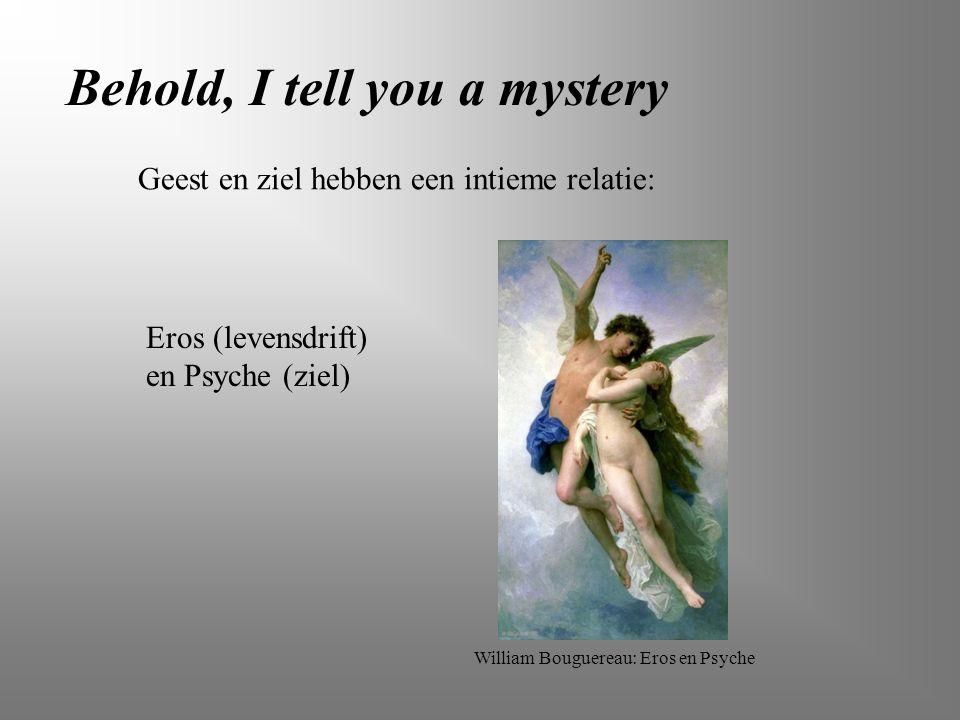 Behold, I tell you a mystery Geest en ziel hebben een intieme relatie: Eros (levensdrift) en Psyche (ziel) William Bouguereau: Eros en Psyche