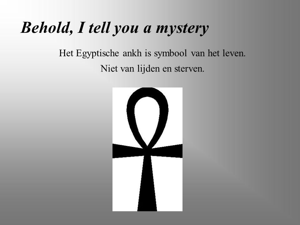 Behold, I tell you a mystery Het Egyptische ankh is symbool van het leven. Niet van lijden en sterven.