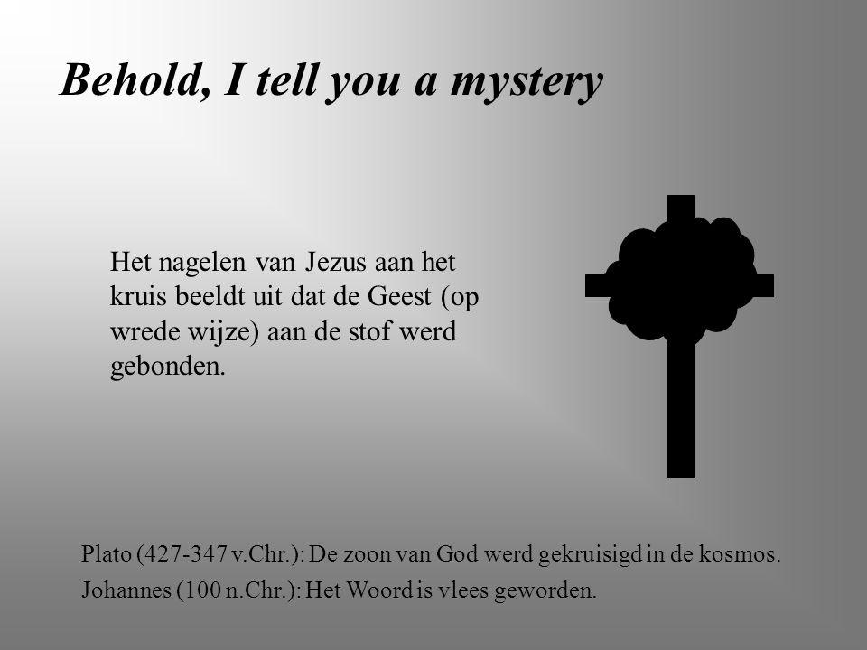 Behold, I tell you a mystery Het nagelen van Jezus aan het kruis beeldt uit dat de Geest (op wrede wijze) aan de stof werd gebonden. Plato (427-347 v.