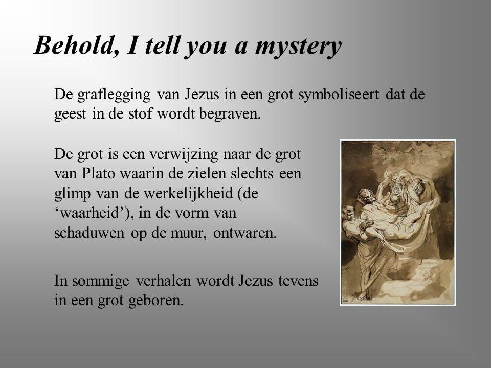Behold, I tell you a mystery De graflegging van Jezus in een grot symboliseert dat de geest in de stof wordt begraven. De grot is een verwijzing naar