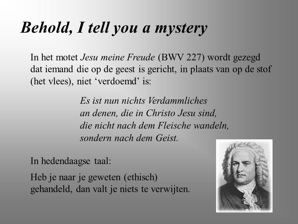Behold, I tell you a mystery In het motet Jesu meine Freude (BWV 227) wordt gezegd dat iemand die op de geest is gericht, in plaats van op de stof (he
