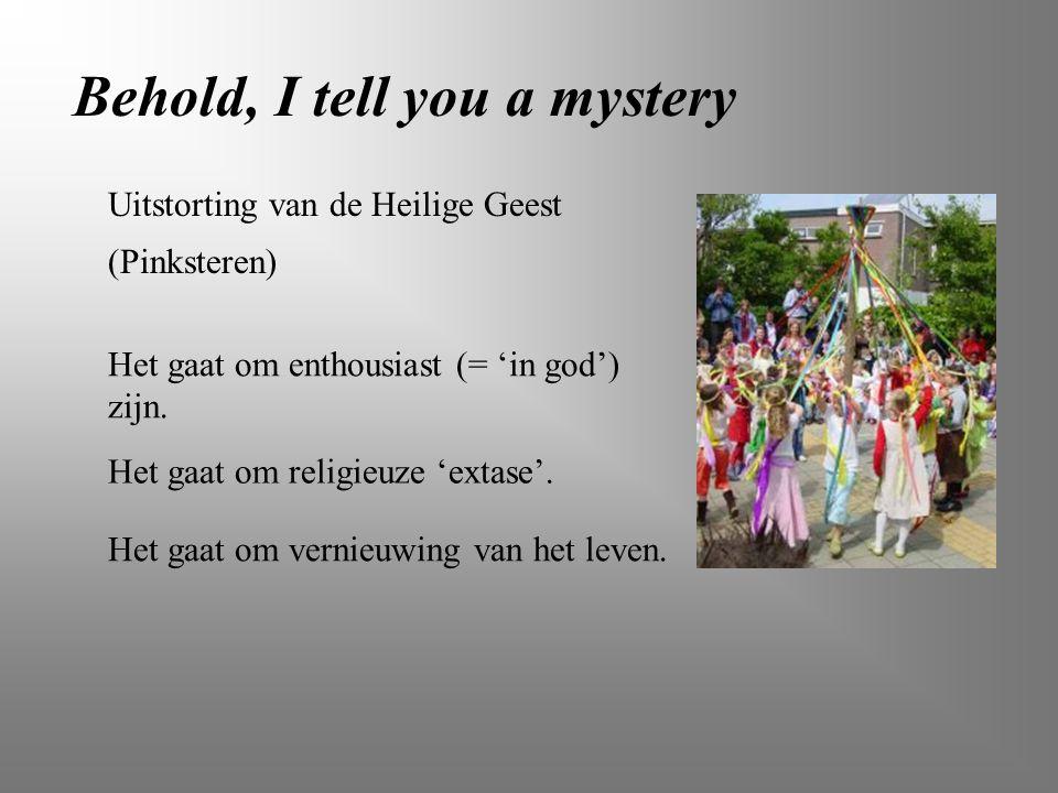 Behold, I tell you a mystery Het gaat om religieuze 'extase'. Uitstorting van de Heilige Geest (Pinksteren) Het gaat om enthousiast (= 'in god') zijn.