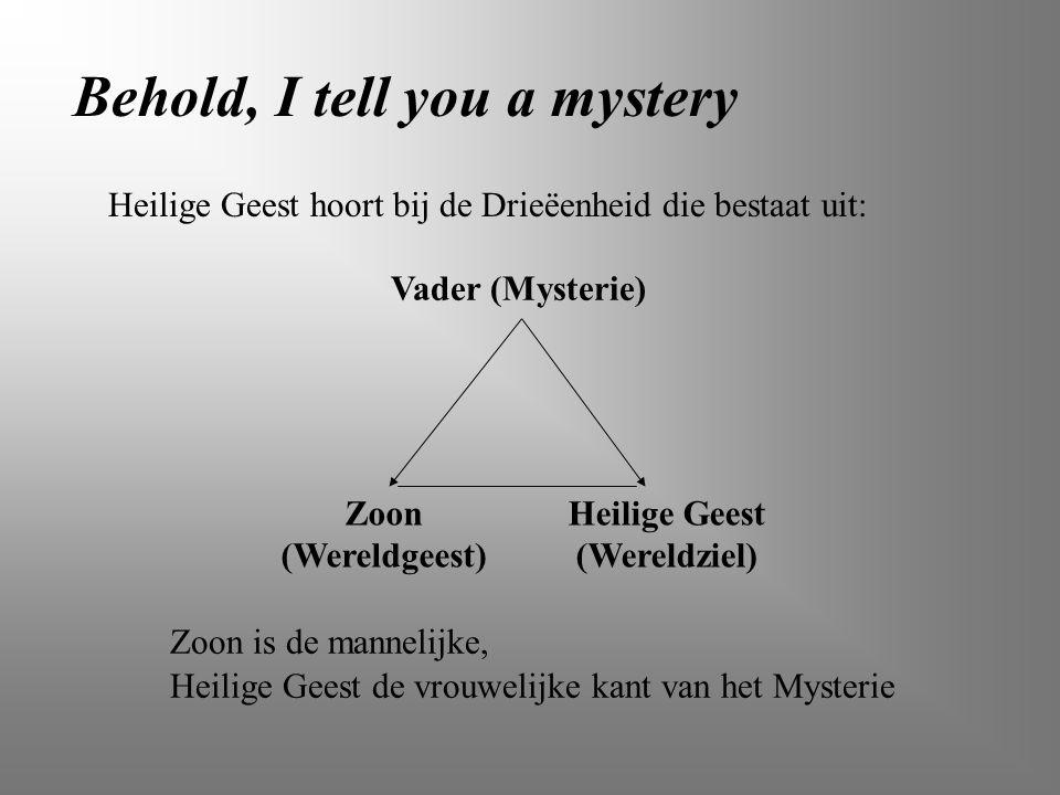 Behold, I tell you a mystery Vader (Mysterie) Zoon (Wereldgeest) Heilige Geest (Wereldziel) Zoon is de mannelijke, Heilige Geest de vrouwelijke kant v