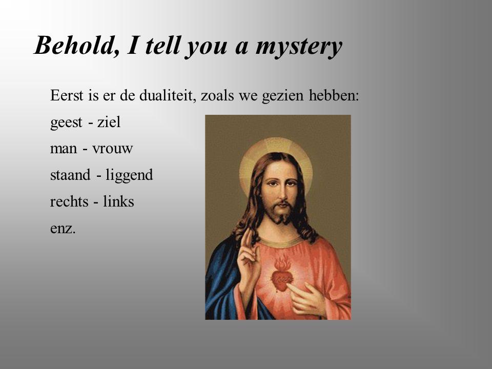 Behold, I tell you a mystery Eerst is er de dualiteit, zoals we gezien hebben: geest - ziel man - vrouw staand - liggend rechts - links enz.