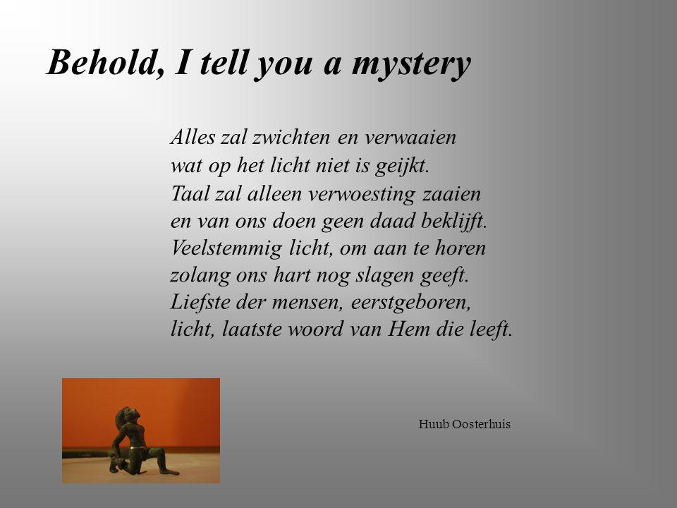 Huub Oosterhuis Behold, I tell you a mystery Alles zal zwichten en verwaaien wat op het licht niet is geijkt. Taal zal alleen verwoesting zaaien en va