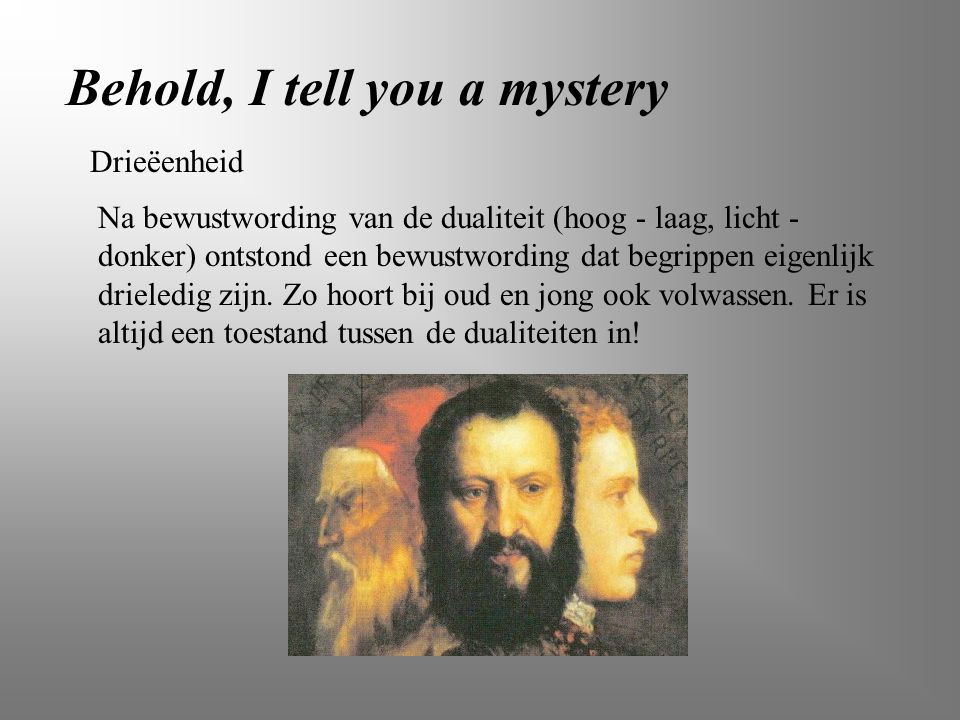 Behold, I tell you a mystery Na bewustwording van de dualiteit (hoog - laag, licht - donker) ontstond een bewustwording dat begrippen eigenlijk driele
