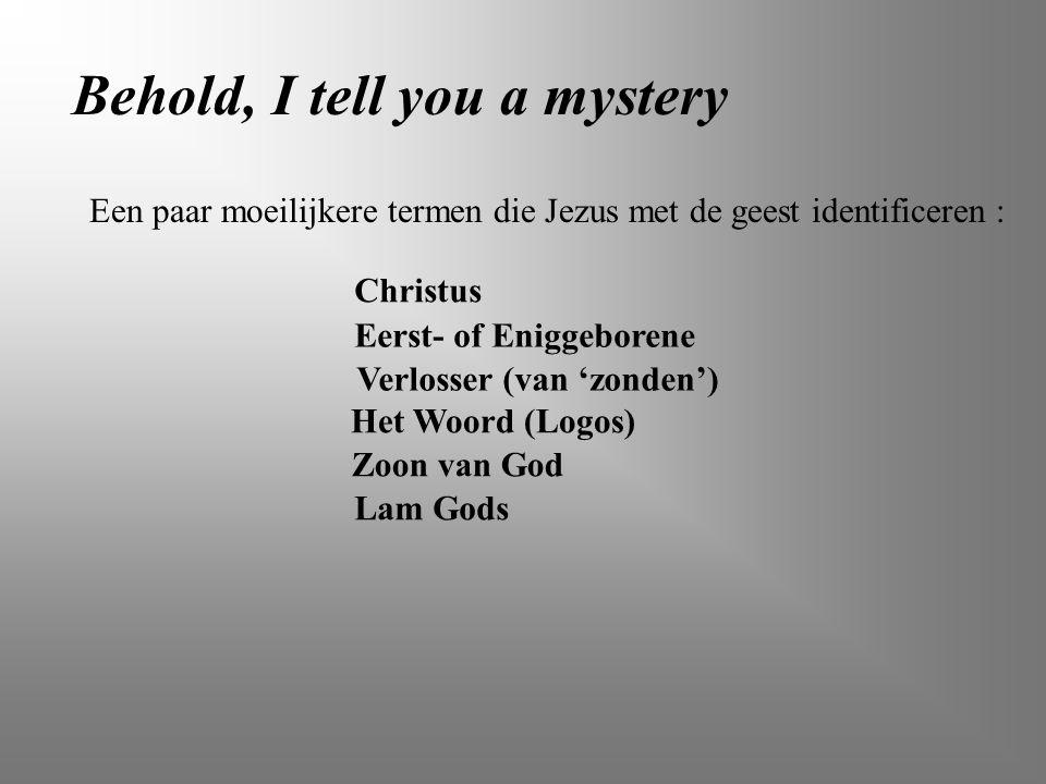 Behold, I tell you a mystery Een paar moeilijkere termen die Jezus met de geest identificeren : Eerst- of Eniggeborene Het Woord (Logos) Zoon van God