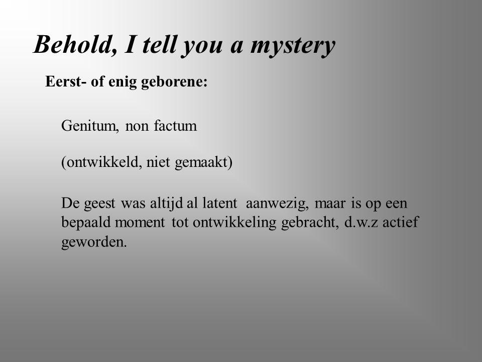 Behold, I tell you a mystery Eerst- of enig geborene: Genitum, non factum (ontwikkeld, niet gemaakt) De geest was altijd al latent aanwezig, maar is o