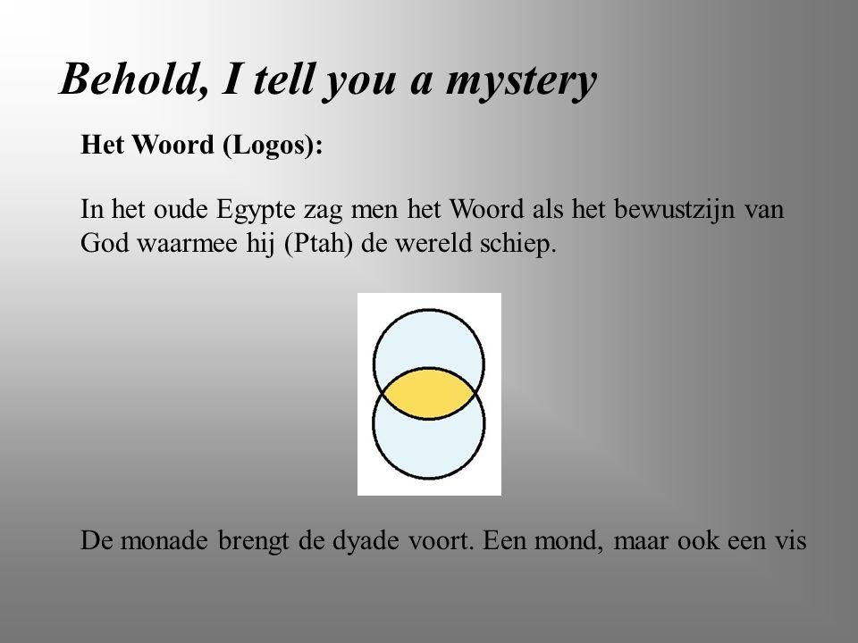 Behold, I tell you a mystery In het oude Egypte zag men het Woord als het bewustzijn van God waarmee hij (Ptah) de wereld schiep. Het Woord (Logos): D