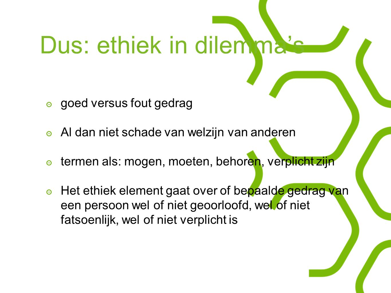 Dus: ethiek in dilemma's ๏ goed versus fout gedrag ๏ Al dan niet schade van welzijn van anderen ๏ termen als: mogen, moeten, behoren, verplicht zijn ๏