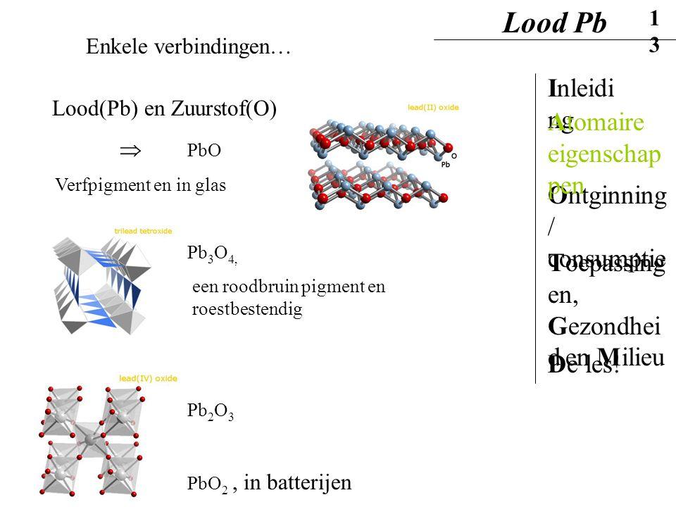 Enkele verbindingen… Lood(Pb) en Zuurstof(O)  PbO Pb 3 O 4, een roodbruin pigment en roestbestendig Pb 2 O 3 PbO 2, in batterijen Verfpigment en in g