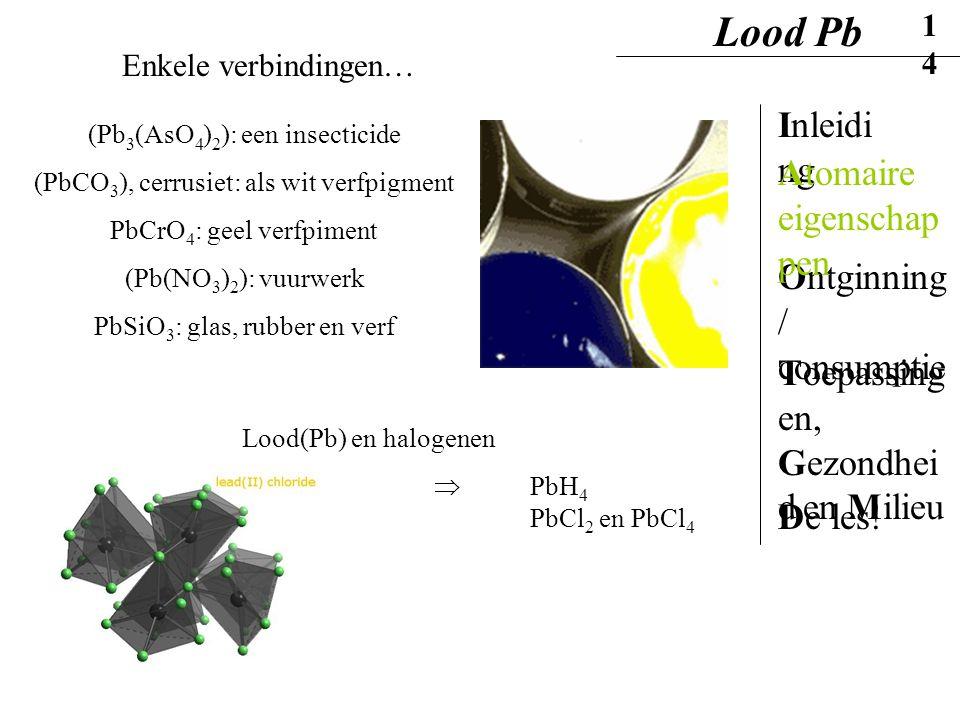 Enkele verbindingen… Lood(Pb) en halogenen  PbH 4 PbCl 2 en PbCl 4 (Pb 3 (AsO 4 ) 2 ): een insecticide (PbCO 3 ), cerrusiet: als wit verfpigment PbCr