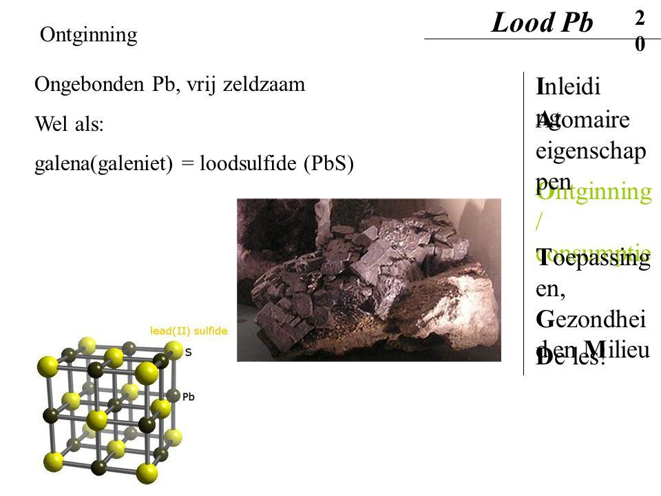 Ontginning Ongebonden Pb, vrij zeldzaam Wel als: galena(galeniet) = loodsulfide (PbS) Lood Pb20 Inleidi ng Ontginning / consumptie Atomaire eigenschap