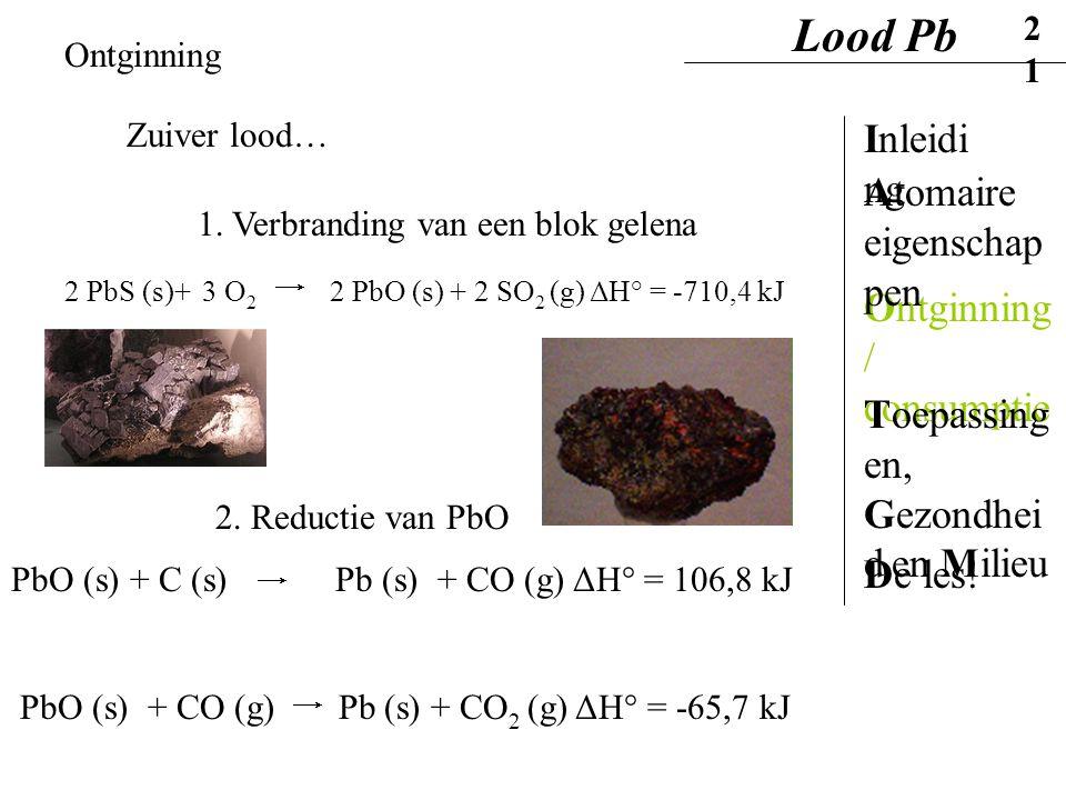 Ontginning Zuiver lood… 1. Verbranding van een blok gelena 2 PbS (s)+ 3 O 2 2 PbO (s) + 2 SO 2 (g) ΔH° = -710,4 kJ PbO (s) + C (s) Pb (s) + CO (g) ΔH°