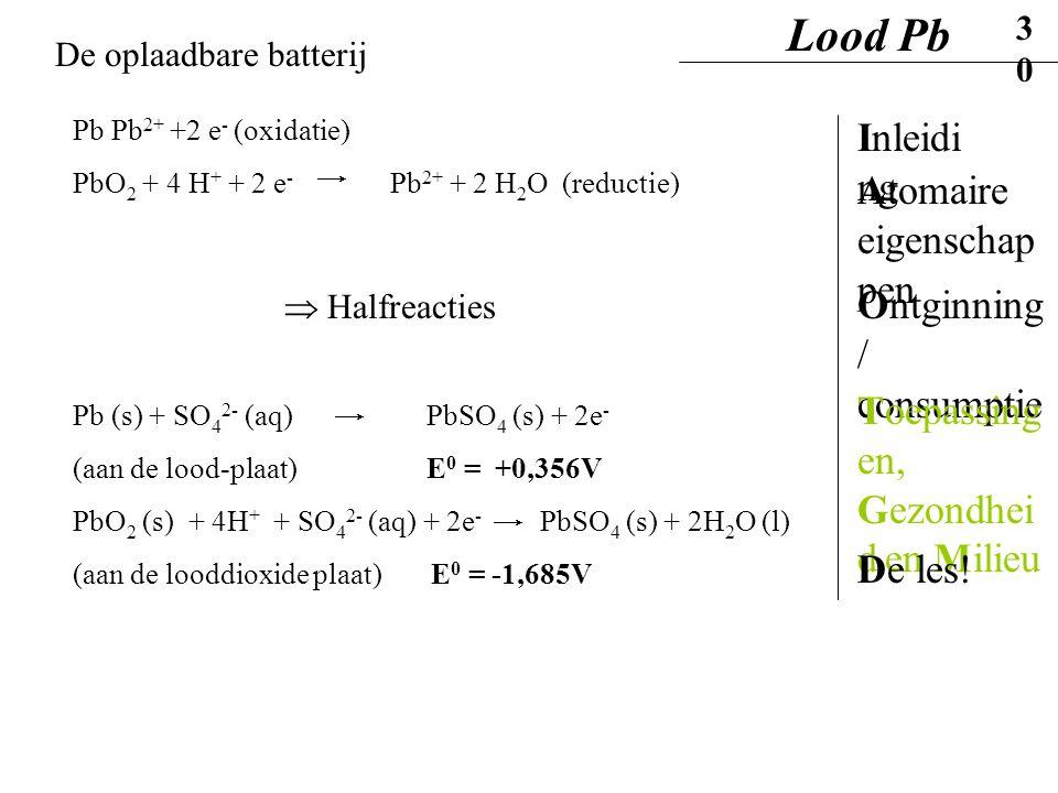 Pb Pb 2+ +2 e - (oxidatie) PbO 2 + 4 H + + 2 e - Pb 2+ + 2 H 2 O (reductie)  Halfreacties Pb (s) + SO 4 2- (aq) PbSO 4 (s) + 2e - (aan de lood-plaat)