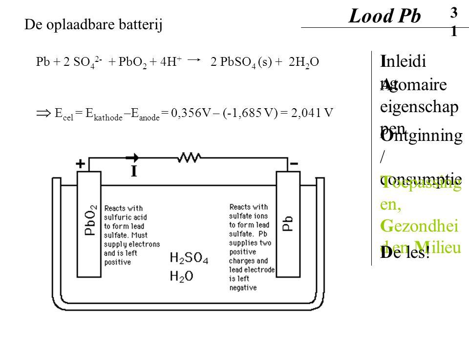 De oplaadbare batterij Pb + 2 SO 4 2- + PbO 2 + 4H + 2 PbSO 4 (s) + 2H 2 O  E cel = E kathode –E anode = 0,356V – (-1,685 V) = 2,041 V Lood Pb31 Inle