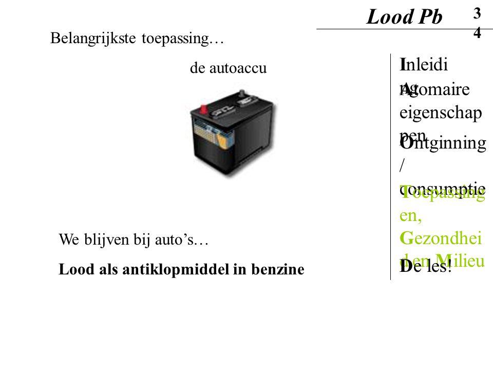 Belangrijkste toepassing… de autoaccu We blijven bij auto's… Lood als antiklopmiddel in benzine Lood Pb34 Inleidi ng Ontginning / consumptie Atomaire