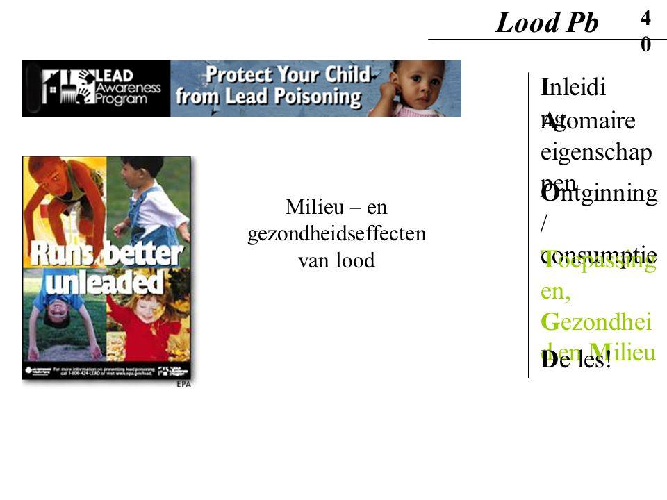 Milieu – en gezondheidseffecten van lood Lood Pb40 Inleidi ng Ontginning / consumptie Atomaire eigenschap pen Toepassing en, Gezondhei d en Milieu De