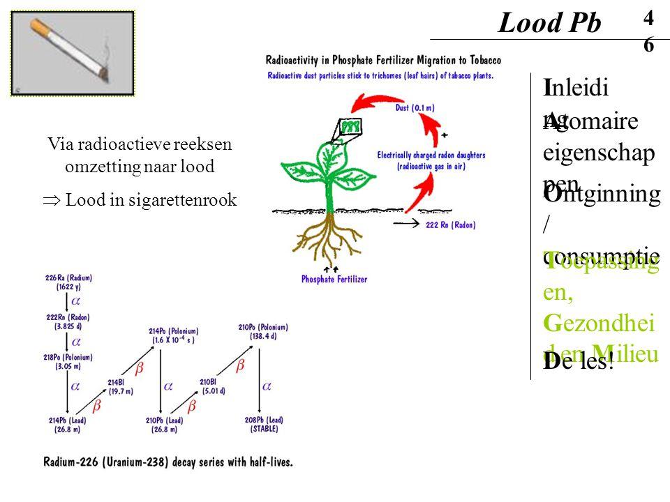 Via radioactieve reeksen omzetting naar lood  Lood in sigarettenrook Lood Pb46 Inleidi ng Ontginning / consumptie Atomaire eigenschap pen Toepassing