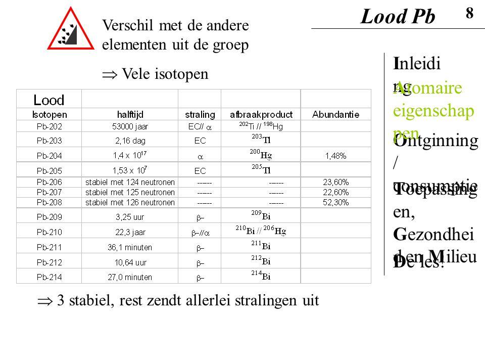 Verschil met de andere elementen uit de groep  Vele isotopen  3 stabiel, rest zendt allerlei stralingen uit Lood Pb 8 Inleidi ng Ontginning / consum