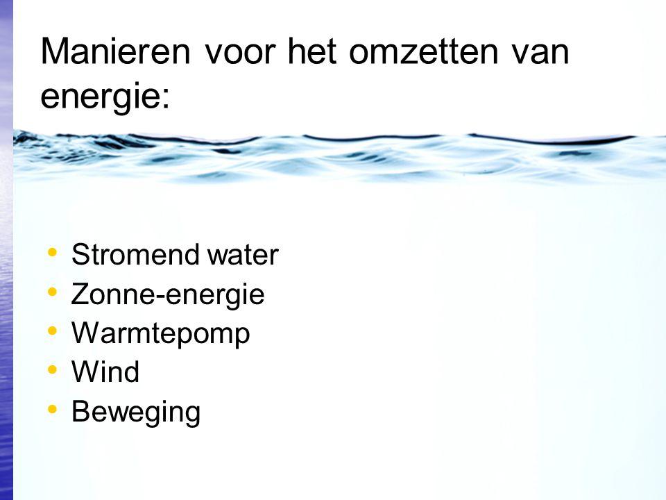 Manieren voor het omzetten van energie: Stromend water Zonne-energie Warmtepomp Wind Beweging