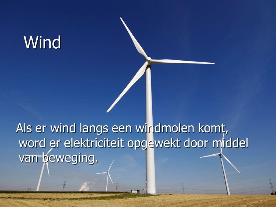 Wind Als er wind langs een windmolen komt, word er elektriciteit opgewekt door middel van beweging. Als er wind langs een windmolen komt, word er elek
