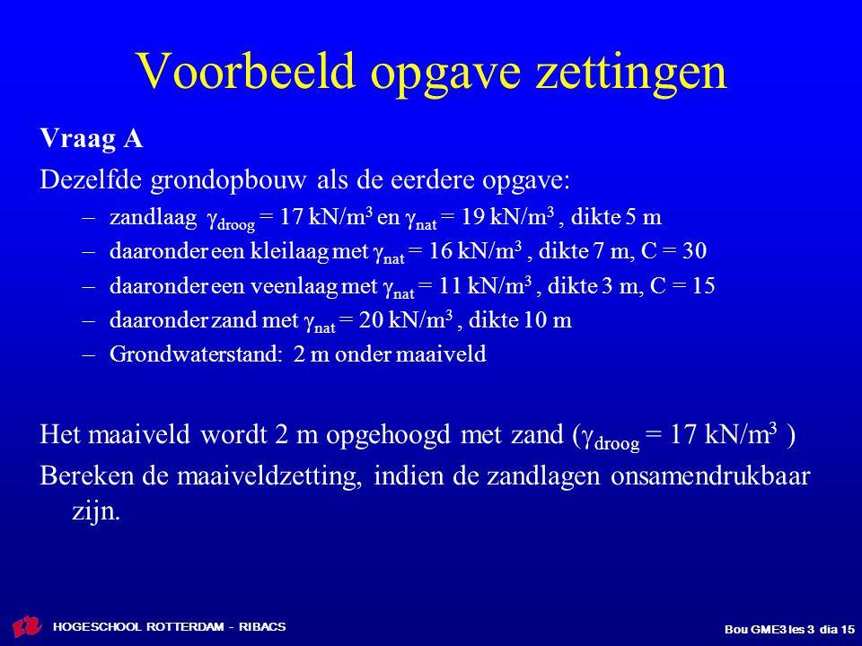 HOGESCHOOL ROTTERDAM - RIBACS Bou GME3 les 3 dia 15 Voorbeeld opgave zettingen Vraag A Dezelfde grondopbouw als de eerdere opgave: –zandlaag  droog = 17 kN/m 3 en  nat = 19 kN/m 3, dikte 5 m –daaronder een kleilaag met  nat = 16 kN/m 3, dikte 7 m, C = 30 –daaronder een veenlaag met  nat = 11 kN/m 3, dikte 3 m, C = 15 –daaronder zand met  nat = 20 kN/m 3, dikte 10 m –Grondwaterstand: 2 m onder maaiveld Het maaiveld wordt 2 m opgehoogd met zand (  droog = 17 kN/m 3 ) Bereken de maaiveldzetting, indien de zandlagen onsamendrukbaar zijn.