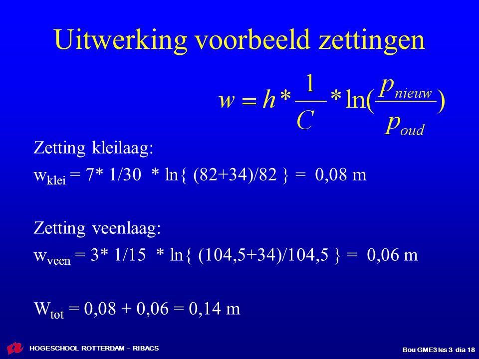 HOGESCHOOL ROTTERDAM - RIBACS Bou GME3 les 3 dia 18 Zetting kleilaag: w klei = 7* 1/30 * ln{ (82+34)/82 } = 0,08 m Zetting veenlaag: w veen = 3* 1/15 * ln{ (104,5+34)/104,5 } = 0,06 m W tot = 0,08 + 0,06 = 0,14 m Uitwerking voorbeeld zettingen