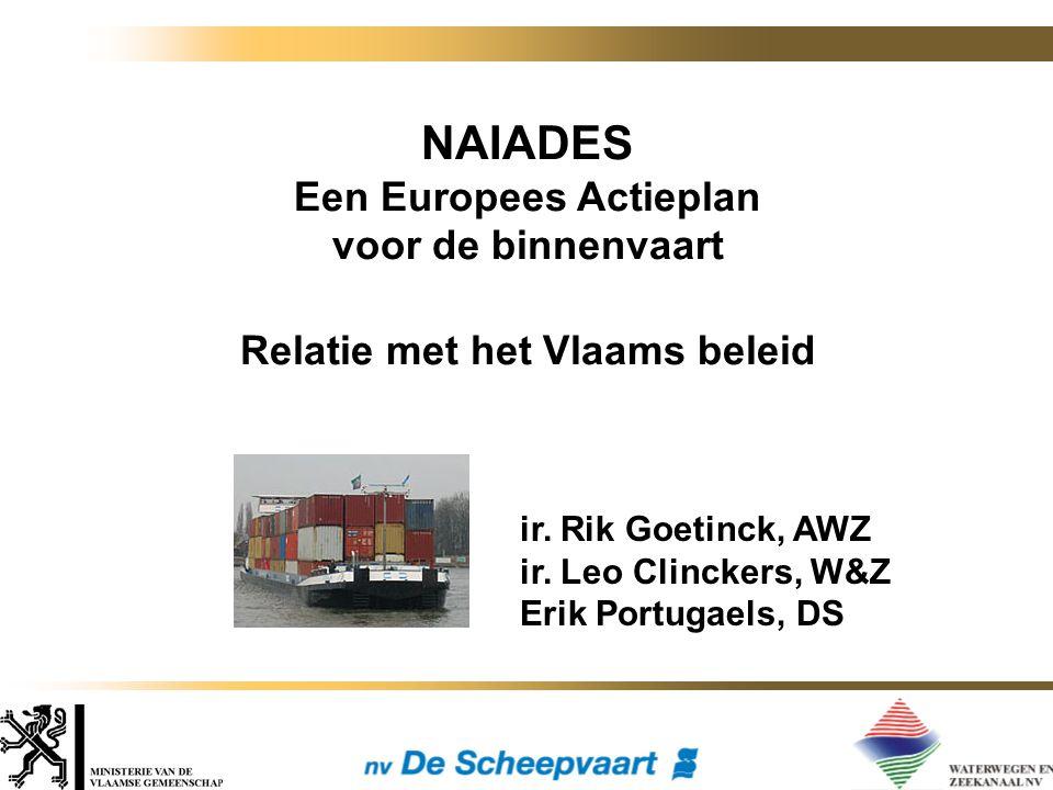 NAIADES Een Europees Actieplan voor de binnenvaart Relatie met het Vlaams beleid ir. Rik Goetinck, AWZ ir. Leo Clinckers, W&Z Erik Portugaels, DS
