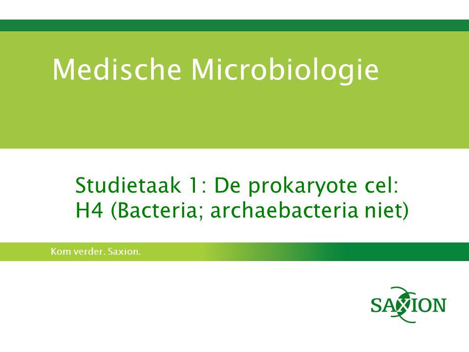 Kom verder. Saxion. Medische Microbiologie Studietaak 1: De prokaryote cel: H4 (Bacteria; archaebacteria niet)