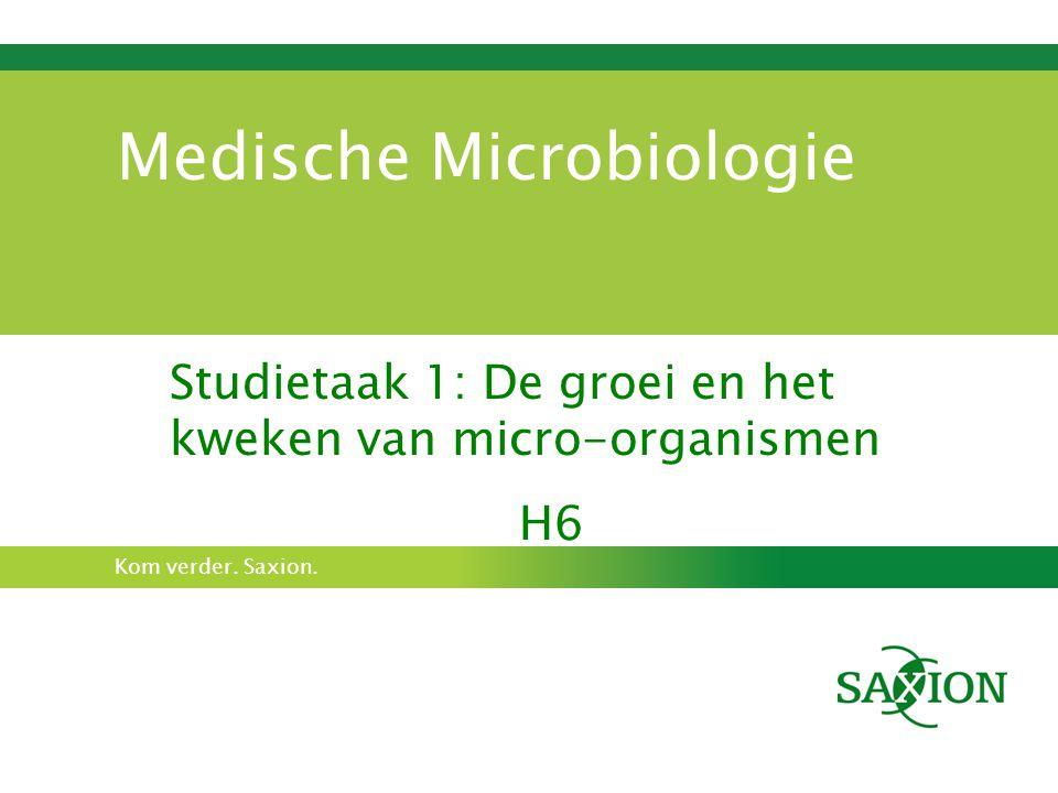Kom verder. Saxion. Medische Microbiologie Studietaak 1: De groei en het kweken van micro-organismen H6