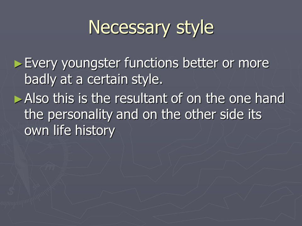 Necessary style ► Every youngster functions better or more badly at a certain style.