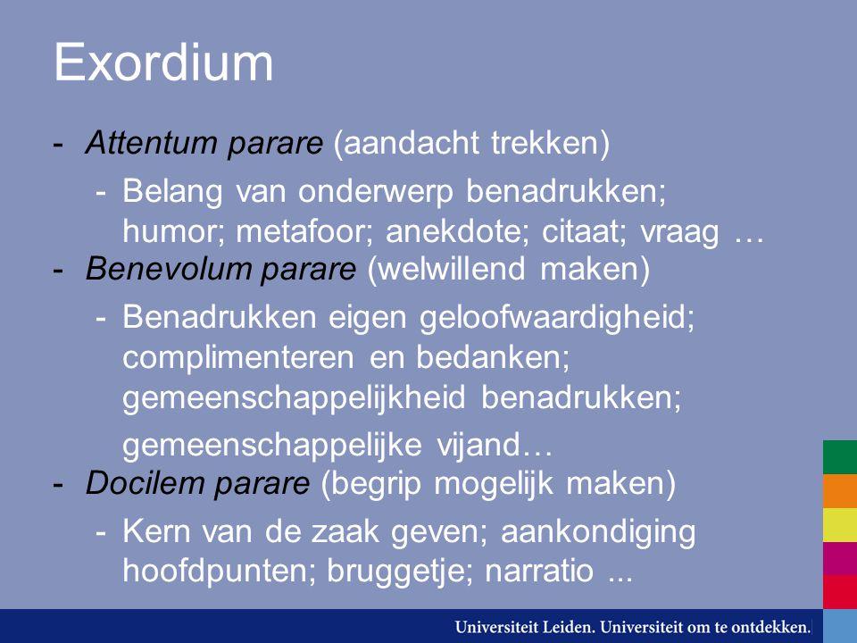 Exordium -Attentum parare (aandacht trekken) -Belang van onderwerp benadrukken; humor; metafoor; anekdote; citaat; vraag … -Benevolum parare (welwille