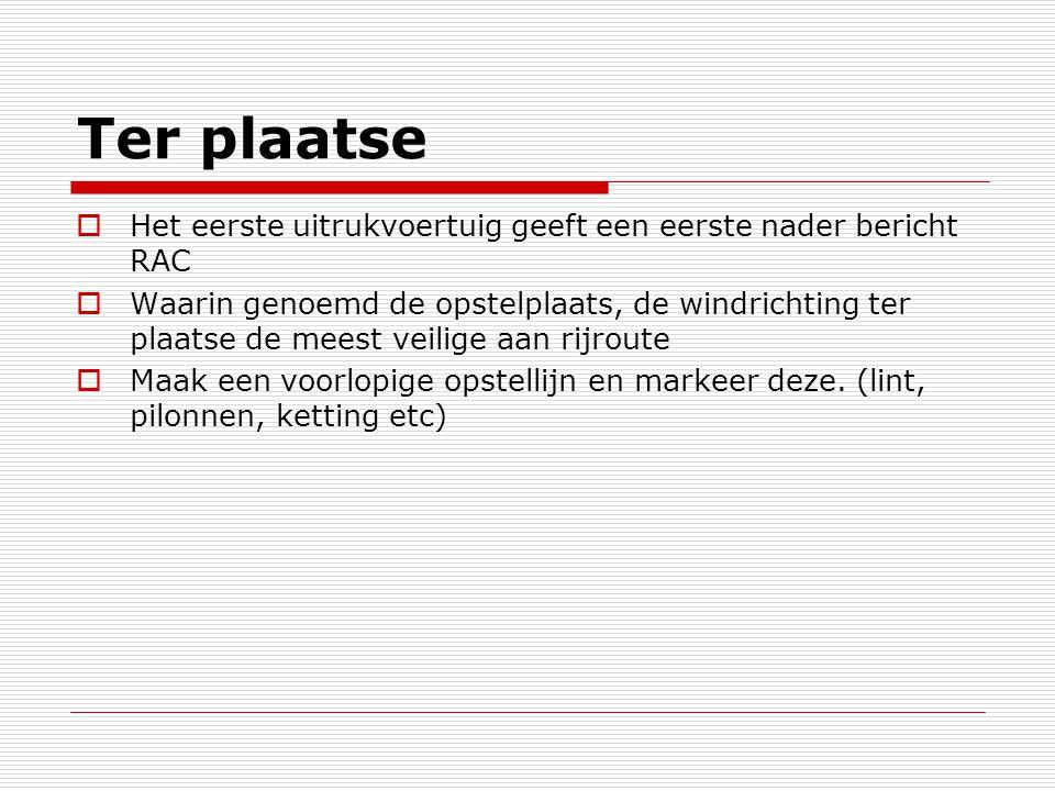 Ter plaatse  Het eerste uitrukvoertuig geeft een eerste nader bericht RAC  Waarin genoemd de opstelplaats, de windrichting ter plaatse de meest veil