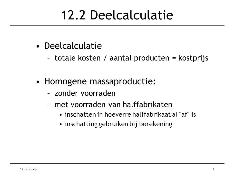 12. Kostprijs4 12.2 Deelcalculatie Deelcalculatie –totale kosten / aantal producten = kostprijs Homogene massaproductie: –zonder voorraden –met voorra